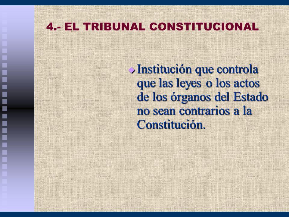 4.- EL TRIBUNAL CONSTITUCIONAL Institución que controla que las leyes o los actos de los órganos del Estado no sean contrarios a la Constitución. Inst