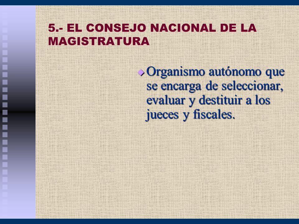 5.- EL CONSEJO NACIONAL DE LA MAGISTRATURA Organismo autónomo que se encarga de seleccionar, evaluar y destituir a los jueces y fiscales. Organismo au