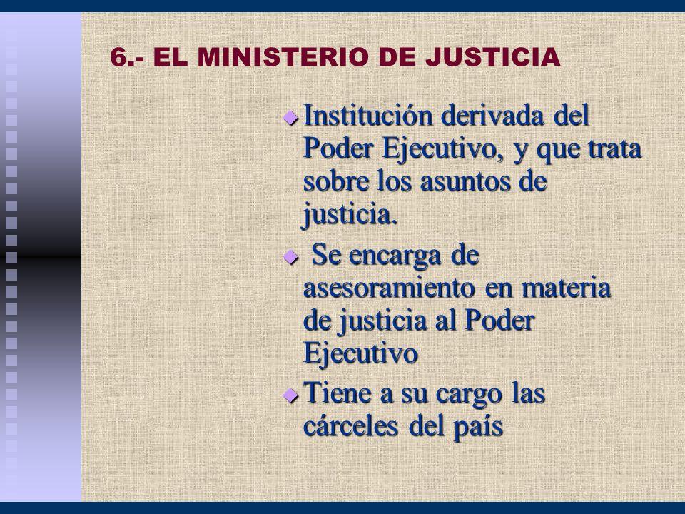 6.- EL MINISTERIO DE JUSTICIA Institución derivada del Poder Ejecutivo, y que trata sobre los asuntos de justicia. Institución derivada del Poder Ejec