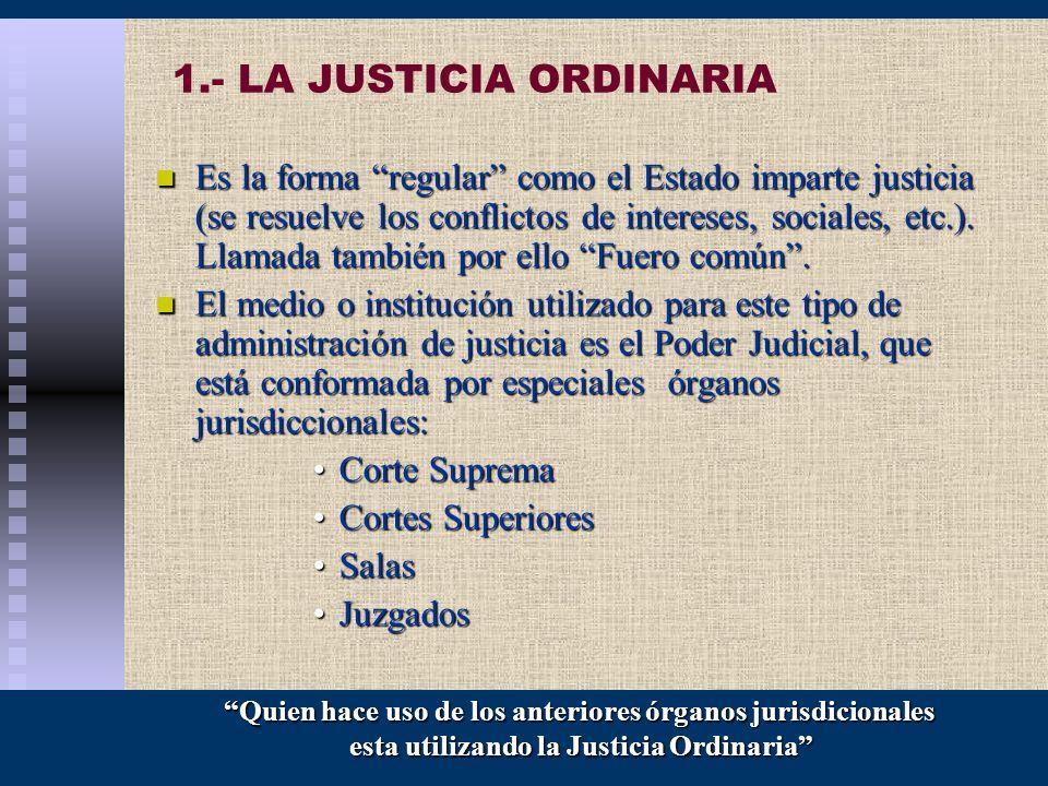 1.- LA JUSTICIA ORDINARIA Es la forma regular como el Estado imparte justicia (se resuelve los conflictos de intereses, sociales, etc.). Llamada tambi