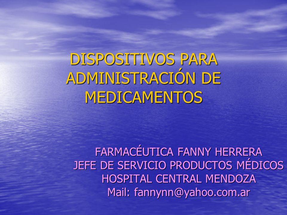 DISPOSITIVOS PARA ADMINISTRACIÓN DE MEDICAMENTOS FARMACÉUTICA FANNY HERRERA JEFE DE SERVICIO PRODUCTOS MÉDICOS HOSPITAL CENTRAL MENDOZA Mail: fannynn@yahoo.com.ar