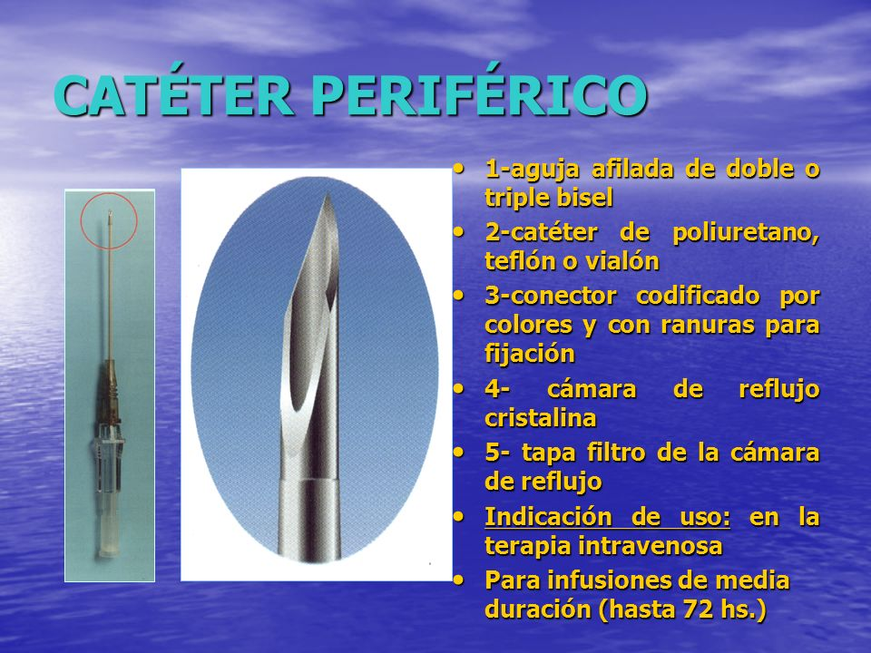 CATÉTER PERIFÉRICO 1-aguja afilada de doble o triple bisel 1-aguja afilada de doble o triple bisel 2-catéter de poliuretano, teflón o vialón 2-catéter de poliuretano, teflón o vialón 3-conector codificado por colores y con ranuras para fijación 3-conector codificado por colores y con ranuras para fijación 4- cámara de reflujo cristalina 4- cámara de reflujo cristalina 5- tapa filtro de la cámara de reflujo 5- tapa filtro de la cámara de reflujo Indicación de uso: en la terapia intravenosa Indicación de uso: en la terapia intravenosa Para infusiones de media duración (hasta 72 hs.) Para infusiones de media duración (hasta 72 hs.)