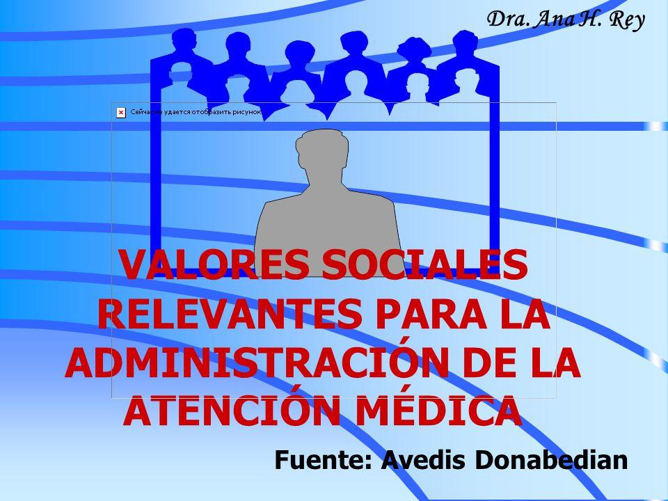 VALORES SOCIALES RELEVANTES PARA LA ADMINISTRACIÓN DE LA ATENCIÓN MÉDICA Fuente: Avedis Donabedian Dra. Ana H. Rey
