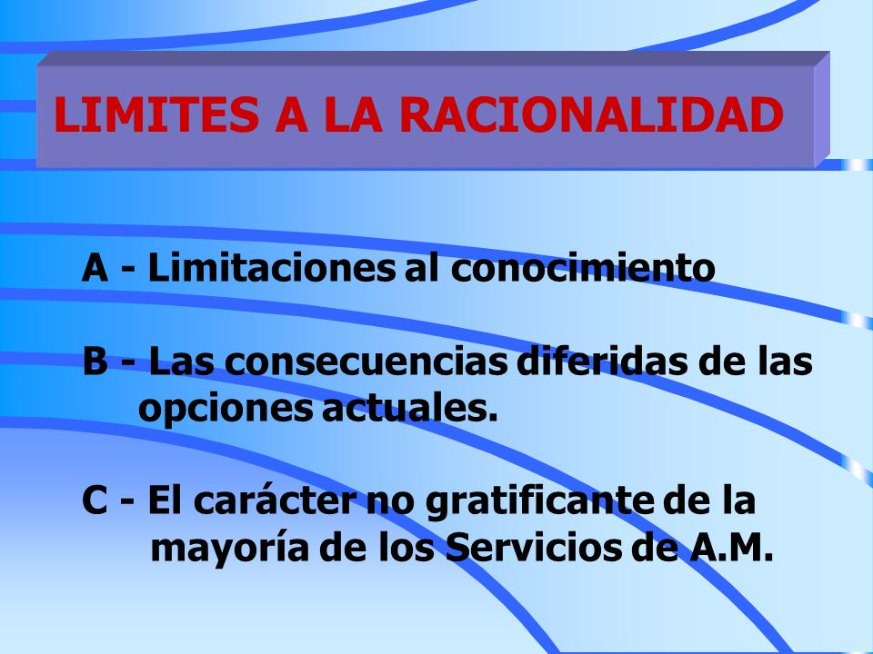 LIMITES A LA RACIONALIDAD A - Limitaciones al conocimiento B - Las consecuencias diferidas de las opciones actuales. C - El carácter no gratificante d