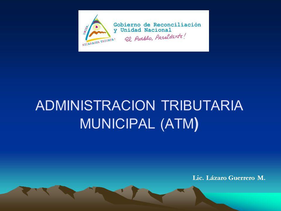ADMINISTRACION TRIBUTARIA MUNICIPAL Es el proceso de planear, organizar y administrar la interacción de un conjunto de leyes, políticas, procedimientos y actividades que contribuyan a la recaudación municipal de los Tributos Municipales.
