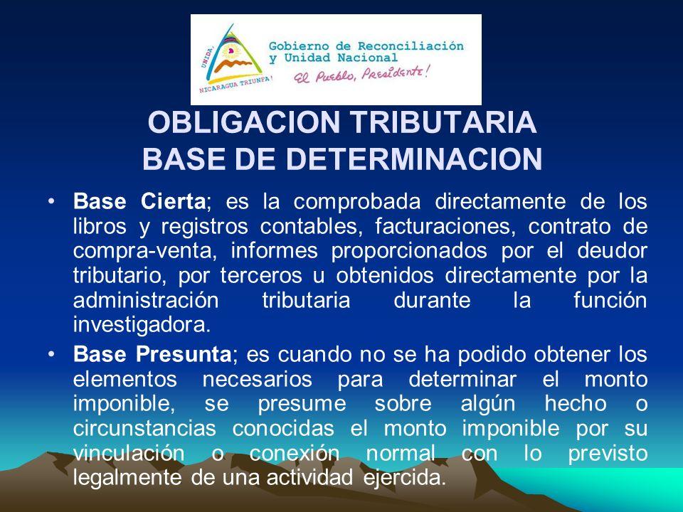 OBLIGACION TRIBUTARIA BASE DE DETERMINACION Base Cierta; es la comprobada directamente de los libros y registros contables, facturaciones, contrato de