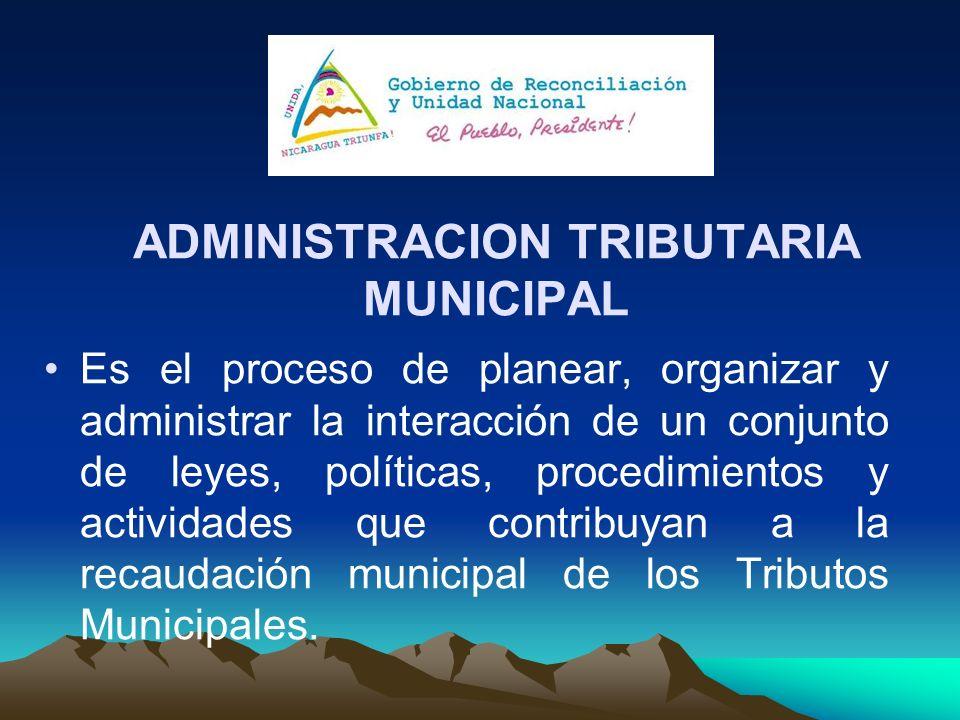ADMINISTRACION TRIBUTARIA MUNICIPAL Es el proceso de planear, organizar y administrar la interacción de un conjunto de leyes, políticas, procedimiento