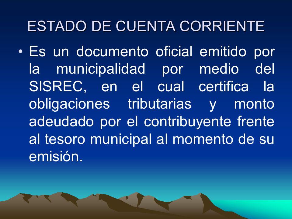 ESTADO DE CUENTA CORRIENTE Es un documento oficial emitido por la municipalidad por medio del SISREC, en el cual certifica la obligaciones tributarias
