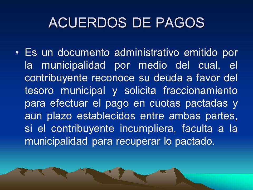 ACUERDOS DE PAGOS Es un documento administrativo emitido por la municipalidad por medio del cual, el contribuyente reconoce su deuda a favor del tesor