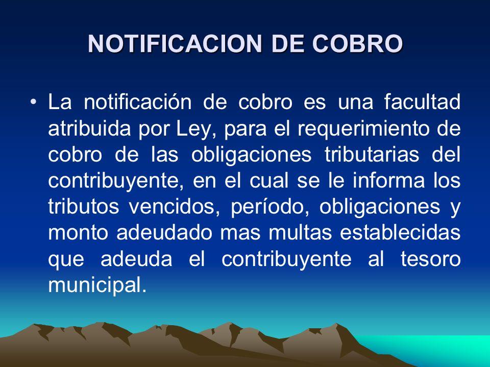 NOTIFICACION DE COBRO La notificación de cobro es una facultad atribuida por Ley, para el requerimiento de cobro de las obligaciones tributarias del c