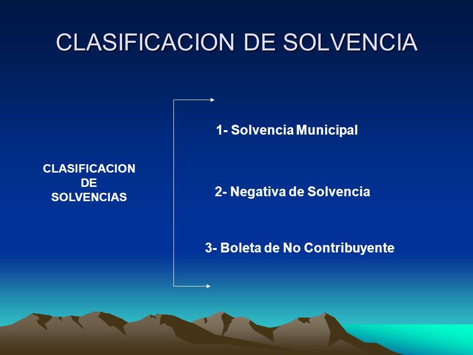 CLASIFICACION DE SOLVENCIA CLASIFICACION DE SOLVENCIAS 1- Solvencia Municipal 2- Negativa de Solvencia 3- Boleta de No Contribuyente