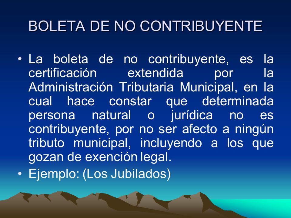 BOLETA DE NO CONTRIBUYENTE La boleta de no contribuyente, es la certificación extendida por la Administración Tributaria Municipal, en la cual hace co