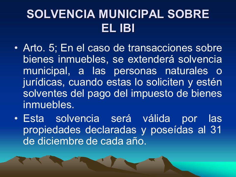 SOLVENCIA MUNICIPAL SOBRE EL IBI Arto. 5; En el caso de transacciones sobre bienes inmuebles, se extenderá solvencia municipal, a las personas natural