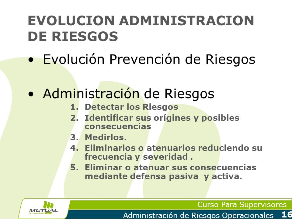 Curso Para Supervisores Administración de Riesgos Operacionales 16 EVOLUCION ADMINISTRACION DE RIESGOS Evolución Prevención de Riesgos Administración