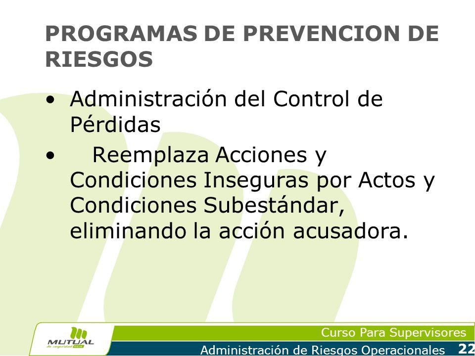 Curso Para Supervisores Administración de Riesgos Operacionales 22 PROGRAMAS DE PREVENCION DE RIESGOS Administración del Control de Pérdidas Reemplaza