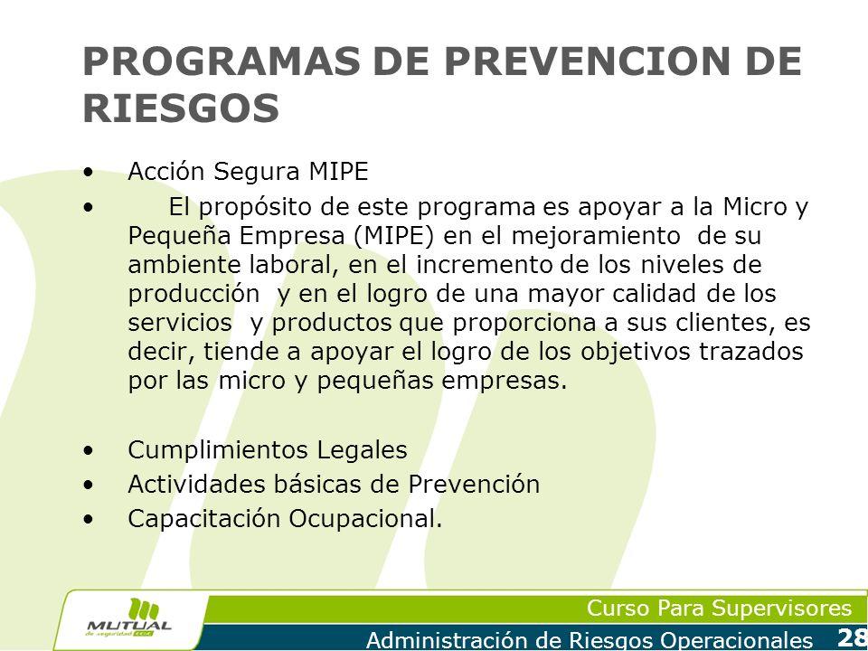 Curso Para Supervisores Administración de Riesgos Operacionales 28 PROGRAMAS DE PREVENCION DE RIESGOS Acción Segura MIPE El propósito de este programa