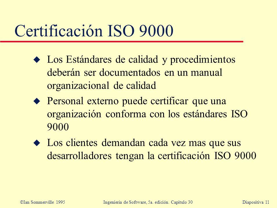 ©Ian Sommerville 1995 Ingeniería de Software, 5a. edición. Capitulo 30Diapositiva 11 Certificación ISO 9000 u Los Estándares de calidad y procedimient
