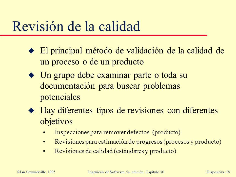 ©Ian Sommerville 1995 Ingeniería de Software, 5a. edición. Capitulo 30Diapositiva 18 Revisión de la calidad u El principal método de validación de la