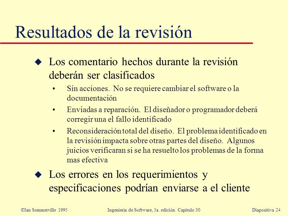 ©Ian Sommerville 1995 Ingeniería de Software, 5a. edición. Capitulo 30Diapositiva 24 u Los comentario hechos durante la revisión deberán ser clasifica