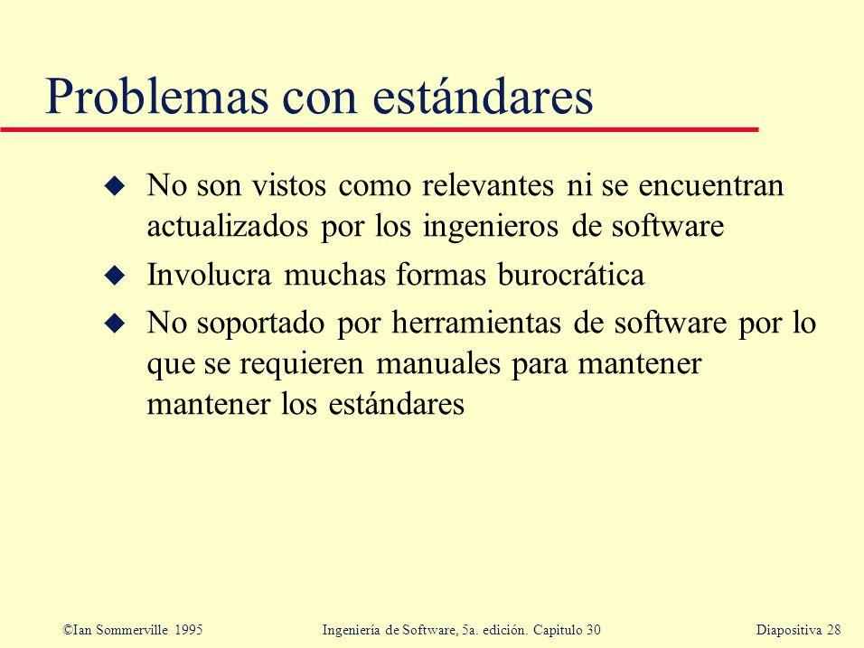 ©Ian Sommerville 1995 Ingeniería de Software, 5a. edición. Capitulo 30Diapositiva 28 Problemas con estándares u No son vistos como relevantes ni se en
