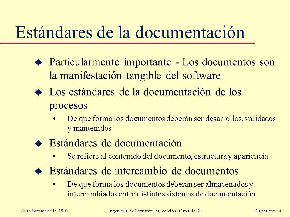 ©Ian Sommerville 1995 Ingeniería de Software, 5a. edición. Capitulo 30Diapositiva 30 Estándares de la documentación u Particularmente importante - Los