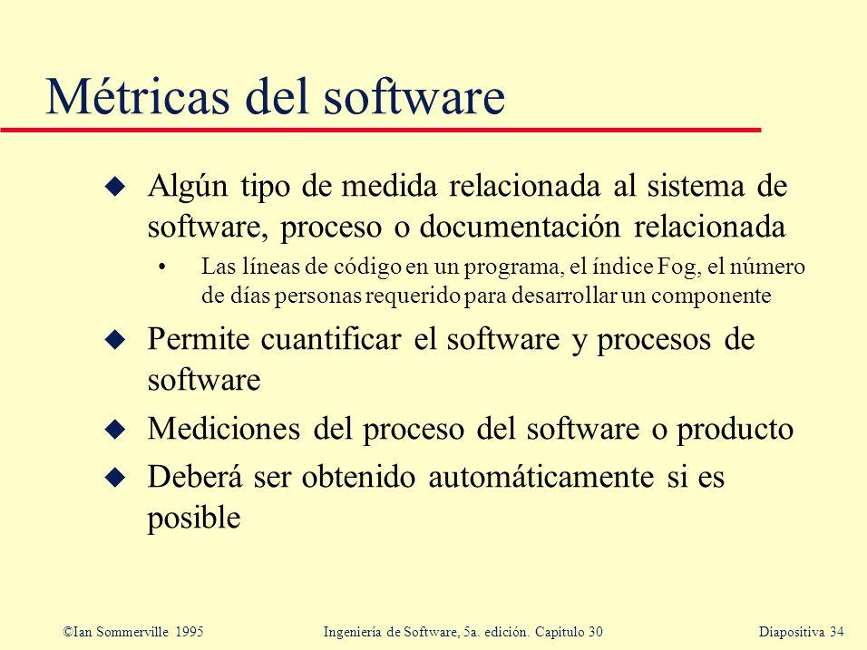 ©Ian Sommerville 1995 Ingeniería de Software, 5a. edición. Capitulo 30Diapositiva 34 u Algún tipo de medida relacionada al sistema de software, proces