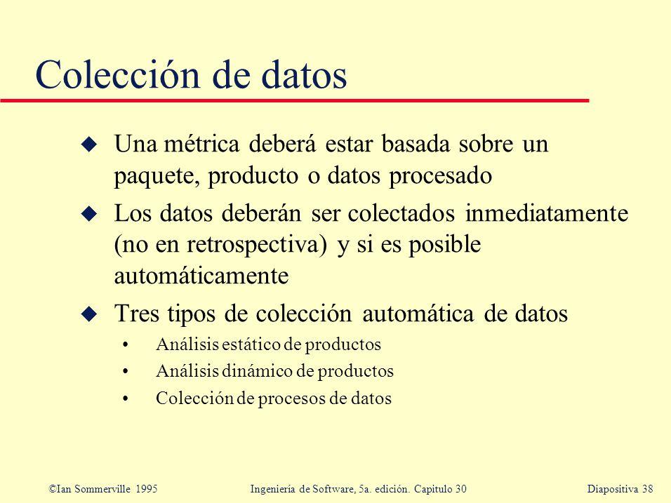 ©Ian Sommerville 1995 Ingeniería de Software, 5a. edición. Capitulo 30Diapositiva 38 Colección de datos u Una métrica deberá estar basada sobre un paq