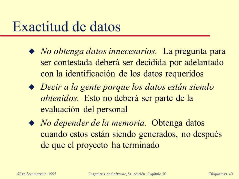 ©Ian Sommerville 1995 Ingeniería de Software, 5a. edición. Capitulo 30Diapositiva 40 Exactitud de datos u No obtenga datos innecesarios. La pregunta p
