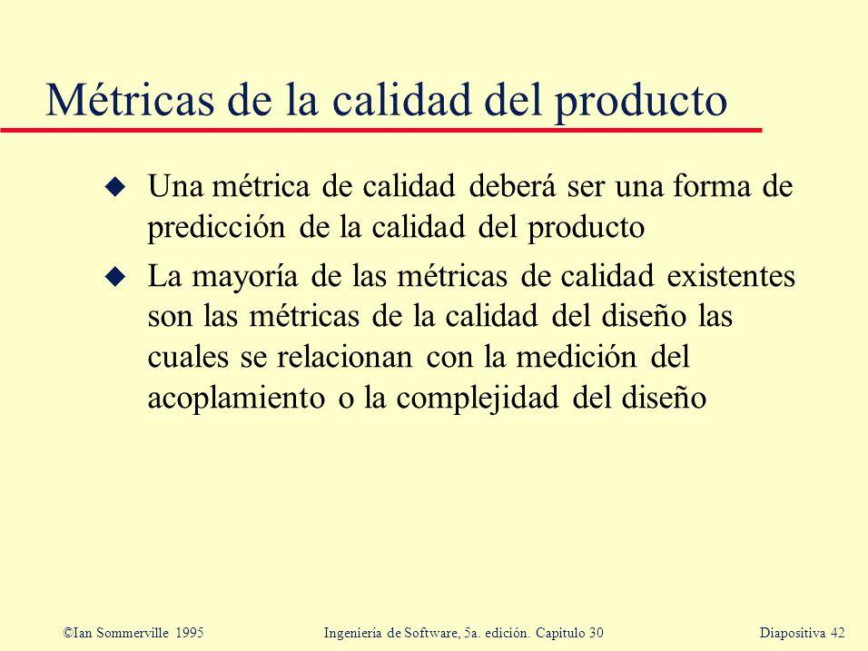 ©Ian Sommerville 1995 Ingeniería de Software, 5a. edición. Capitulo 30Diapositiva 42 u Una métrica de calidad deberá ser una forma de predicción de la