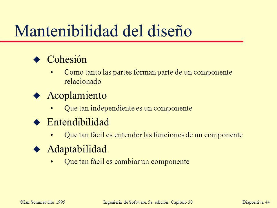 ©Ian Sommerville 1995 Ingeniería de Software, 5a. edición. Capitulo 30Diapositiva 44 Mantenibilidad del diseño u Cohesión Como tanto las partes forman
