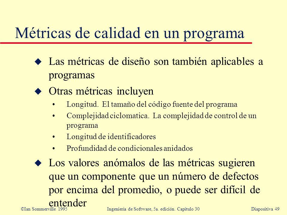 ©Ian Sommerville 1995 Ingeniería de Software, 5a. edición. Capitulo 30Diapositiva 49 Métricas de calidad en un programa u Las métricas de diseño son t
