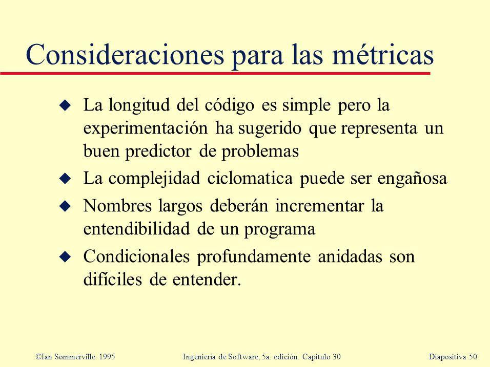 ©Ian Sommerville 1995 Ingeniería de Software, 5a. edición. Capitulo 30Diapositiva 50 Consideraciones para las métricas u La longitud del código es sim