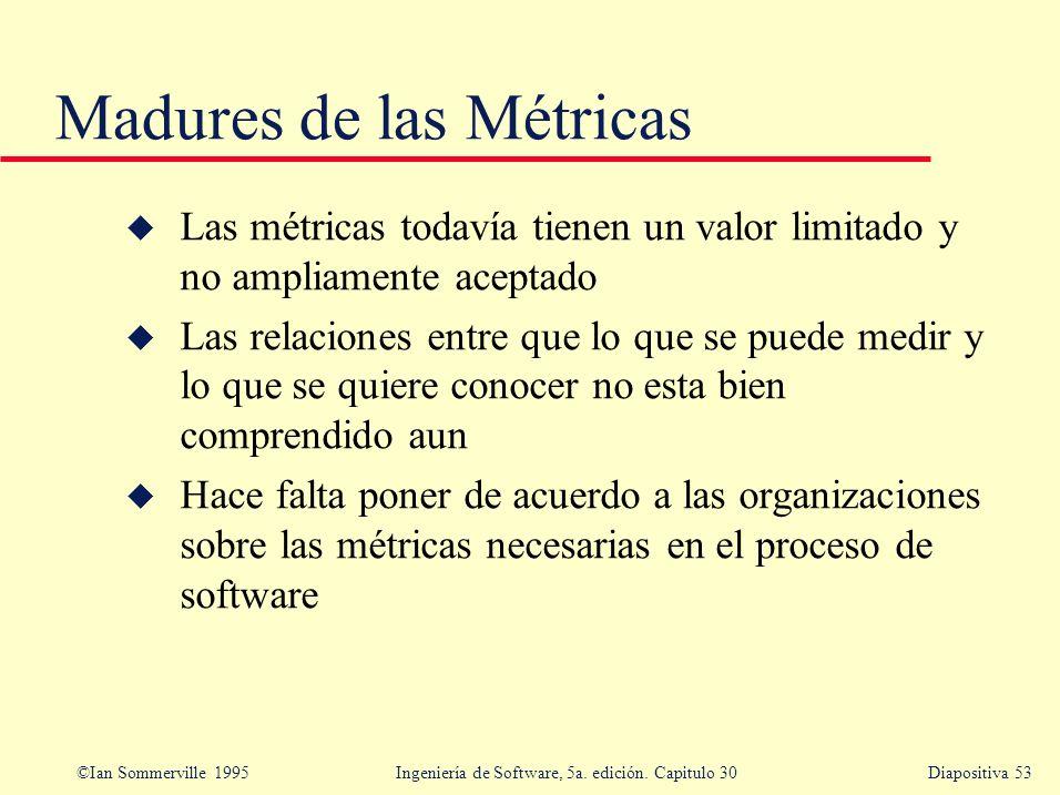 ©Ian Sommerville 1995 Ingeniería de Software, 5a. edición. Capitulo 30Diapositiva 53 u Las métricas todavía tienen un valor limitado y no ampliamente