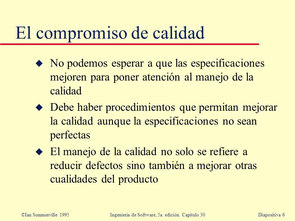©Ian Sommerville 1995 Ingeniería de Software, 5a. edición. Capitulo 30Diapositiva 6 El compromiso de calidad u No podemos esperar a que las especifica