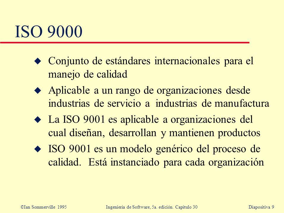 ©Ian Sommerville 1995 Ingeniería de Software, 5a. edición. Capitulo 30Diapositiva 9 ISO 9000 u Conjunto de estándares internacionales para el manejo d