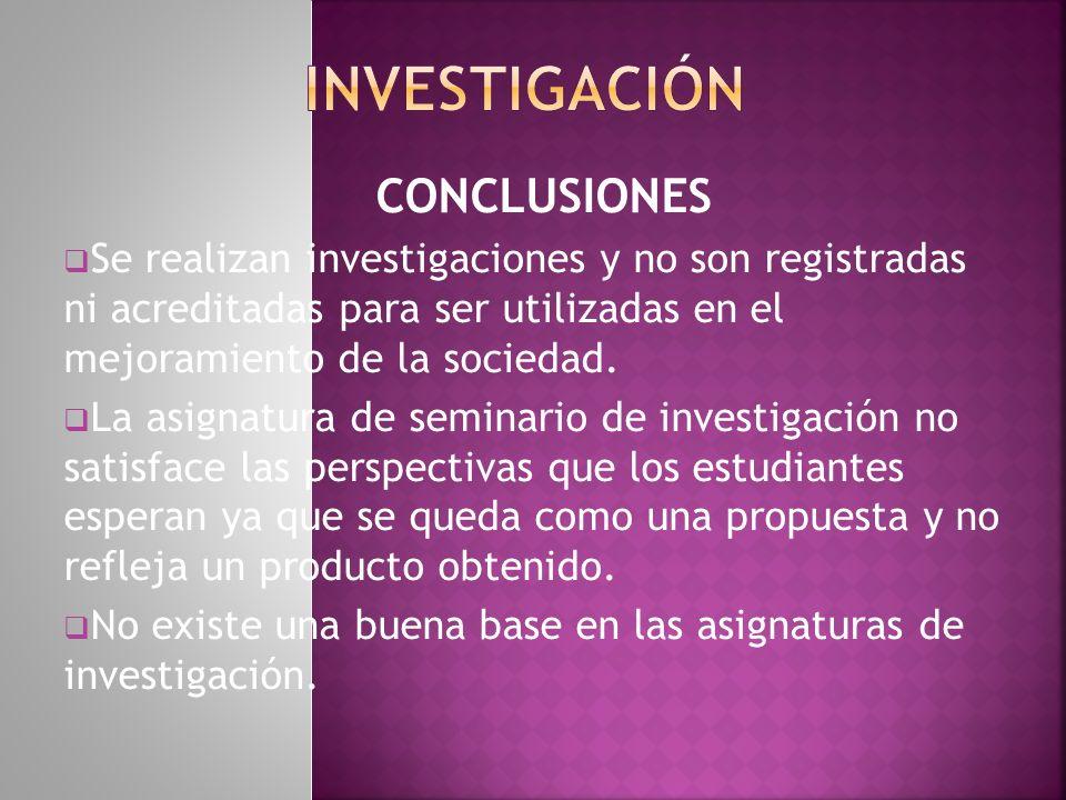 CONCLUSIONES Se realizan investigaciones y no son registradas ni acreditadas para ser utilizadas en el mejoramiento de la sociedad. La asignatura de s