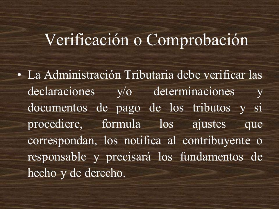 Verificación o Comprobación La Administración Tributaria debe verificar las declaraciones y/o determinaciones y documentos de pago de los tributos y s