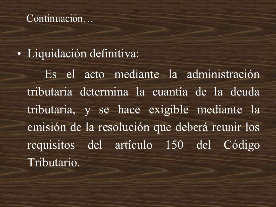 Continuación… Liquidación definitiva: Es el acto mediante la administración tributaria determina la cuantía de la deuda tributaria, y se hace exigible