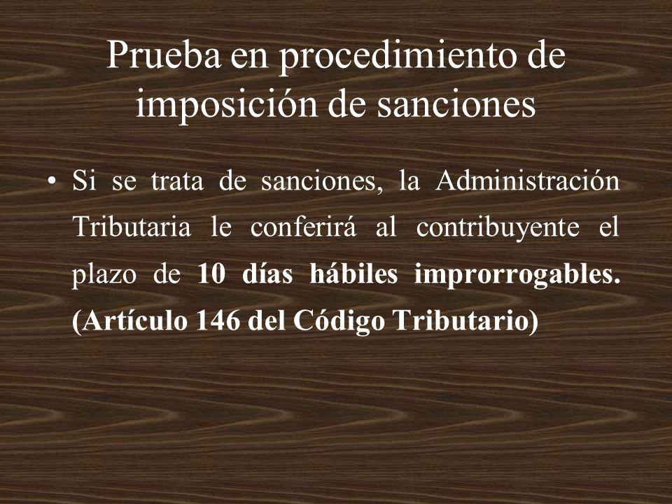Prueba en procedimiento de imposición de sanciones Si se trata de sanciones, la Administración Tributaria le conferirá al contribuyente el plazo de 10
