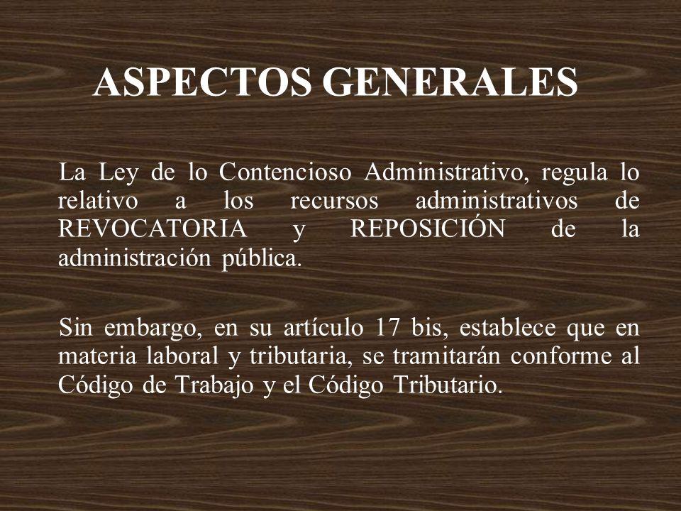 ASPECTOS GENERALES La Ley de lo Contencioso Administrativo, regula lo relativo a los recursos administrativos de REVOCATORIA y REPOSICIÓN de la admini