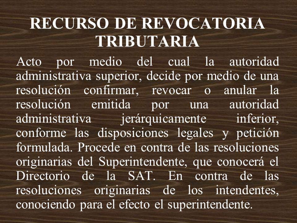 RECURSO DE REVOCATORIA TRIBUTARIA Acto por medio del cual la autoridad administrativa superior, decide por medio de una resolución confirmar, revocar