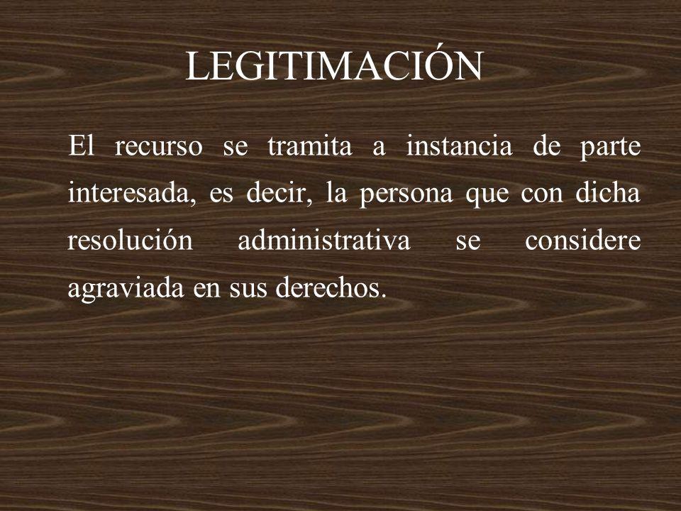 LEGITIMACIÓN El recurso se tramita a instancia de parte interesada, es decir, la persona que con dicha resolución administrativa se considere agraviad