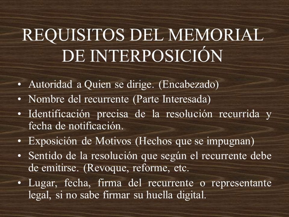 REQUISITOS DEL MEMORIAL DE INTERPOSICIÓN Autoridad a Quien se dirige. (Encabezado) Nombre del recurrente (Parte Interesada) Identificación precisa de
