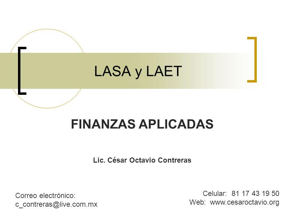 LASA y LAET FINANZAS APLICADAS Lic. César Octavio Contreras Celular: 81 17 43 19 50 Web: www.cesaroctavio.org Correo electrónico: c_contreras@live.com