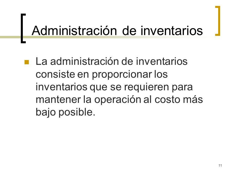 11 Administración de inventarios La administración de inventarios consiste en proporcionar los inventarios que se requieren para mantener la operación