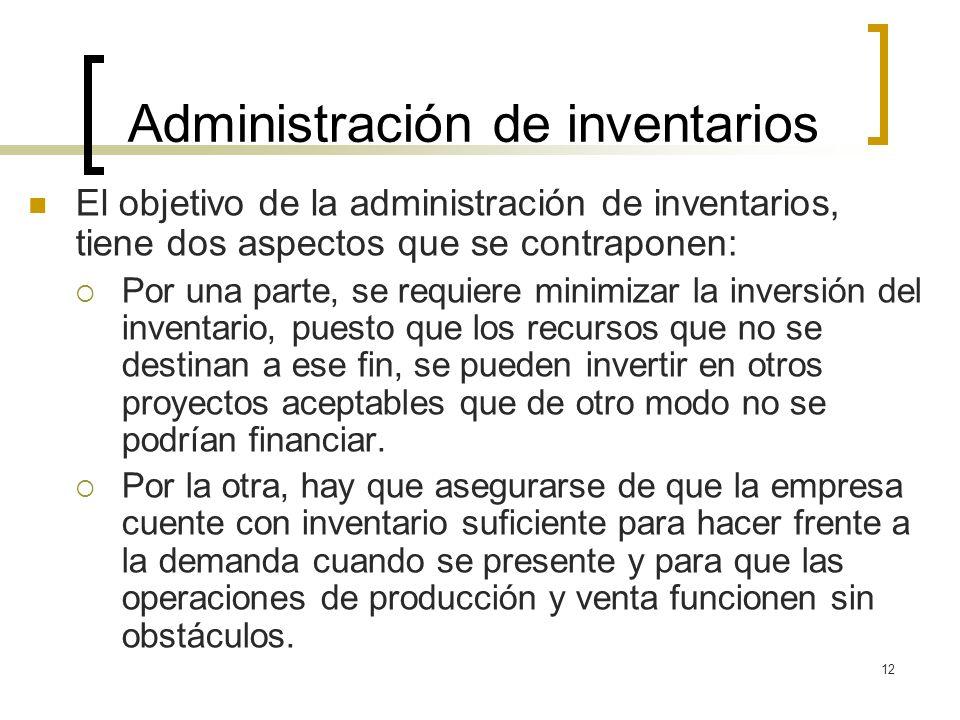 12 Administración de inventarios El objetivo de la administración de inventarios, tiene dos aspectos que se contraponen: Por una parte, se requiere mi