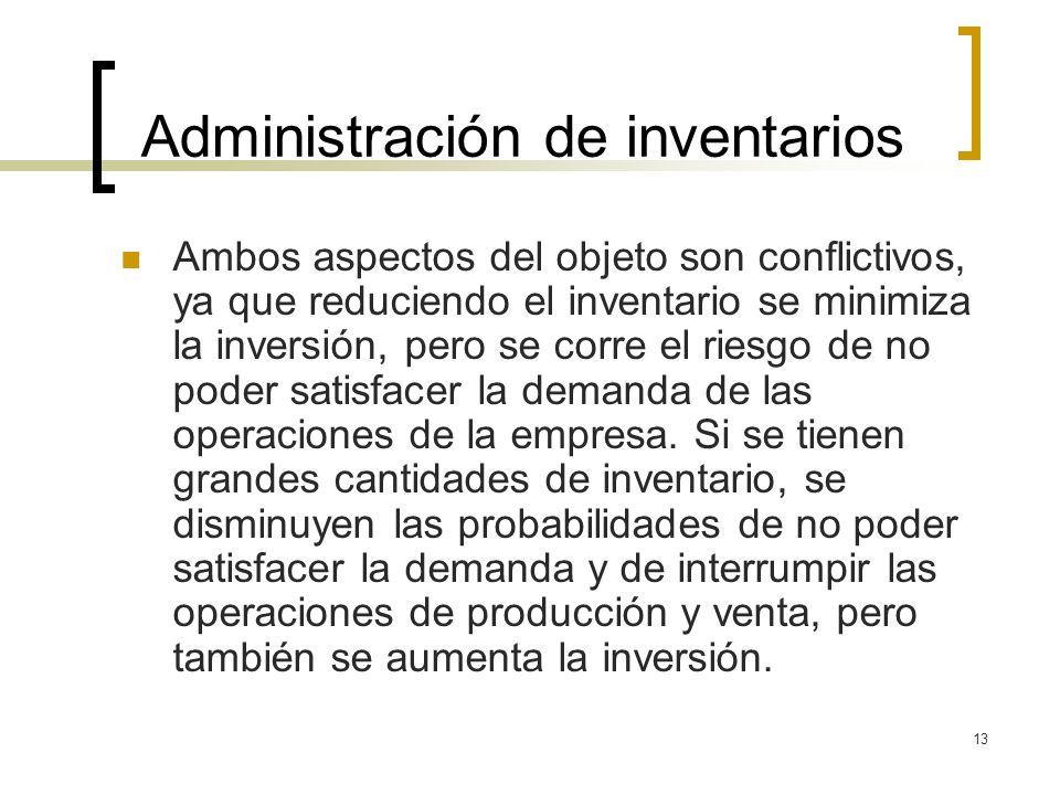 13 Administración de inventarios Ambos aspectos del objeto son conflictivos, ya que reduciendo el inventario se minimiza la inversión, pero se corre e