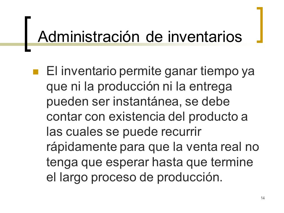 14 Administración de inventarios El inventario permite ganar tiempo ya que ni la producción ni la entrega pueden ser instantánea, se debe contar con e