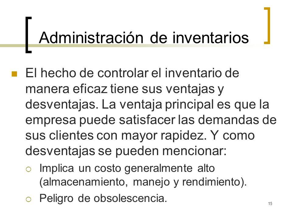 15 Administración de inventarios El hecho de controlar el inventario de manera eficaz tiene sus ventajas y desventajas. La ventaja principal es que la