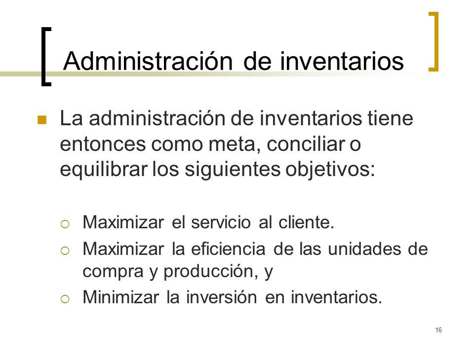16 Administración de inventarios La administración de inventarios tiene entonces como meta, conciliar o equilibrar los siguientes objetivos: Maximizar